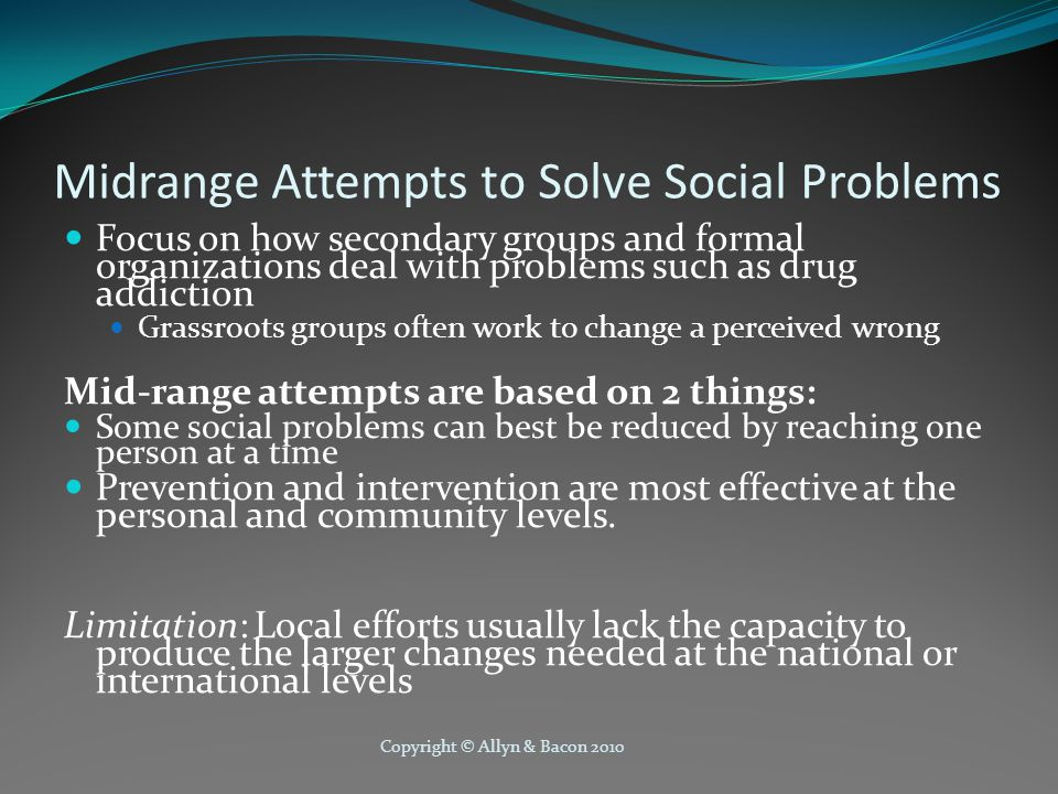 Copyright © Allyn & Bacon 2010 Midrange Attempts to Solve Social Problems Focus on how secondary groups and formal organizations deal with problems such as drug addiction Grassroots groups often work to change a perceived wrong Mid-range attempts are based on 2 things: Some social problems can best be reduced by reaching one person at a time Prevention and intervention are most effective at the personal and community levels.