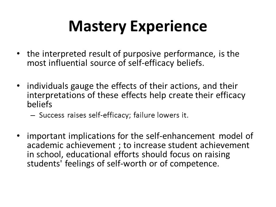 Mastery Experience the interpreted result of purposive performance, is the most influential source of self-efficacy beliefs.
