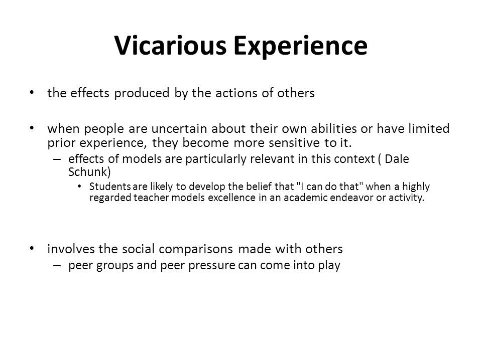 Vicarious Experience the effects produced by the actions of others when people are uncertain about their own abilities or have limited prior experience, they become more sensitive to it.