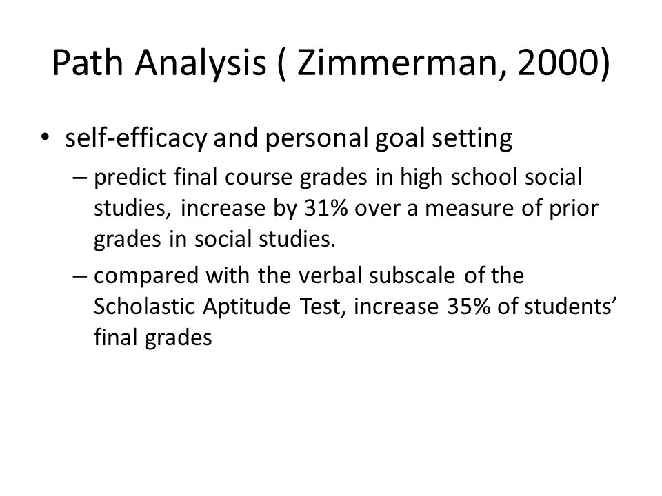 Path Analysis ( Zimmerman, 2000) self-efficacy and personal goal setting – predict final course grades in high school social studies, increase by 31% over a measure of prior grades in social studies.