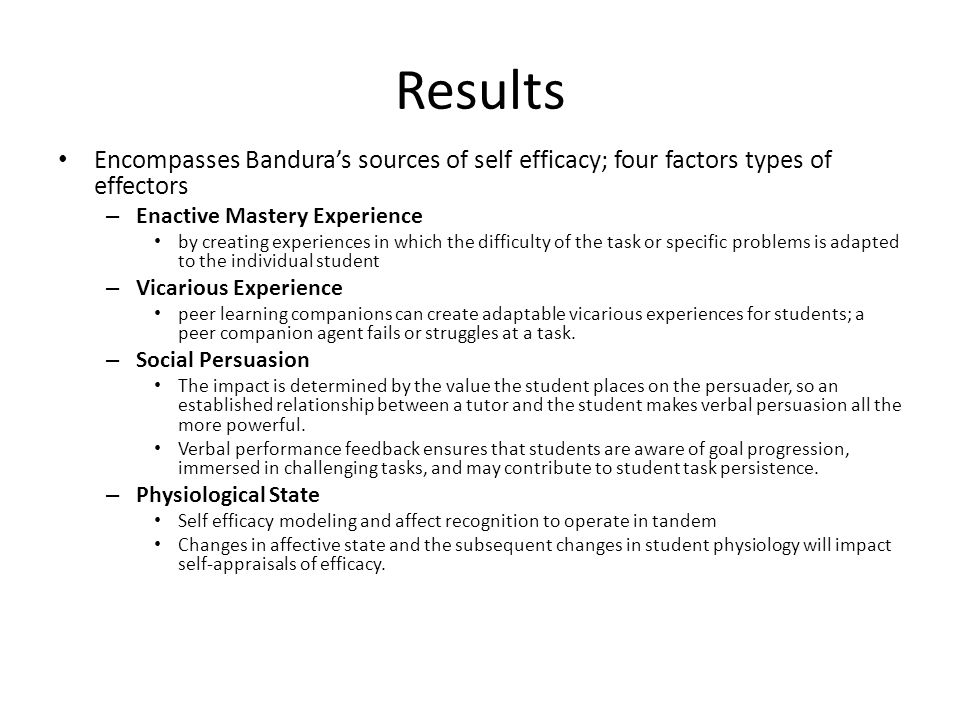 Results Encompasses Bandura's sources of self efficacy; four factors types of effectors – Enactive Mastery Experience by creating experiences in which the difficulty of the task or specific problems is adapted to the individual student – Vicarious Experience peer learning companions can create adaptable vicarious experiences for students; a peer companion agent fails or struggles at a task.