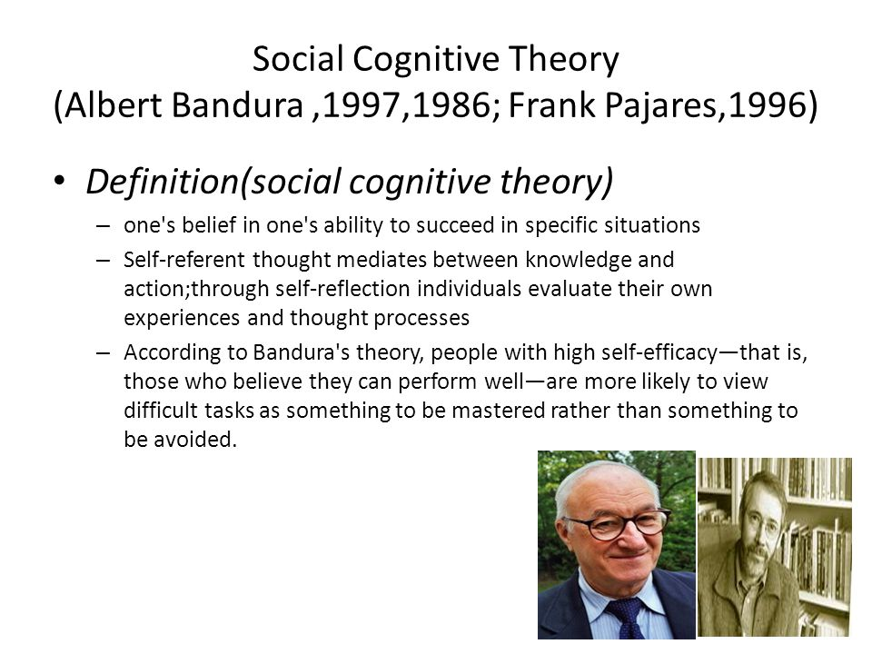 Social Cognitive Theory (Albert Bandura,1997,1986; Frank Pajares,1996) Definition(social cognitive theory) – one s belief in one s ability to succeed in specific situations – Self-referent thought mediates between knowledge and action;through self-reflection individuals evaluate their own experiences and thought processes – According to Bandura s theory, people with high self-efficacy—that is, those who believe they can perform well—are more likely to view difficult tasks as something to be mastered rather than something to be avoided.