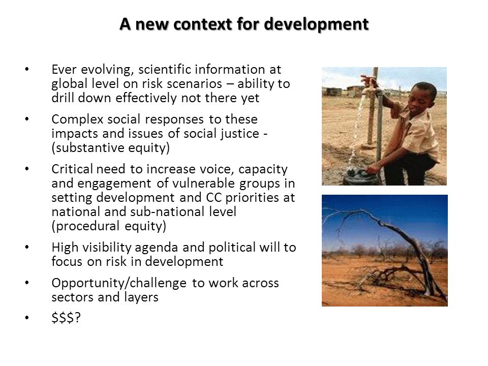 A new context for development Ever evolving, scientific information at global level on risk scenarios – ability to drill down effectively not there yet Complex social responses to these impacts and issues of social justice - (substantive equity) Critical need to increase voice, capacity and engagement of vulnerable groups in setting development and CC priorities at national and sub-national level (procedural equity) High visibility agenda and political will to focus on risk in development Opportunity/challenge to work across sectors and layers $$$