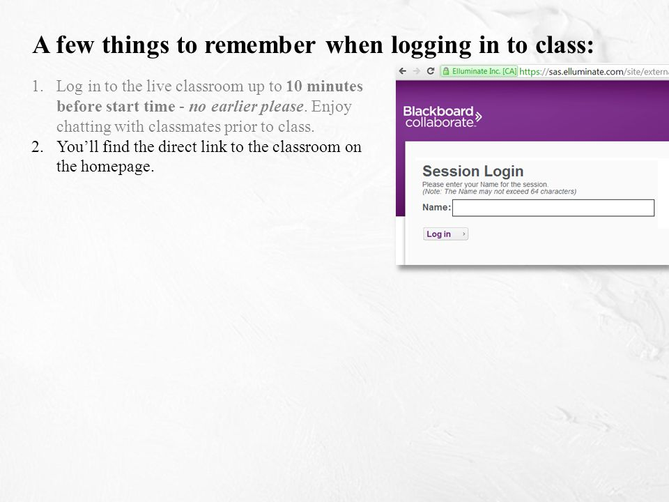 1. Log in to the live classroom up to 10 minutes before start time - no earlier please.
