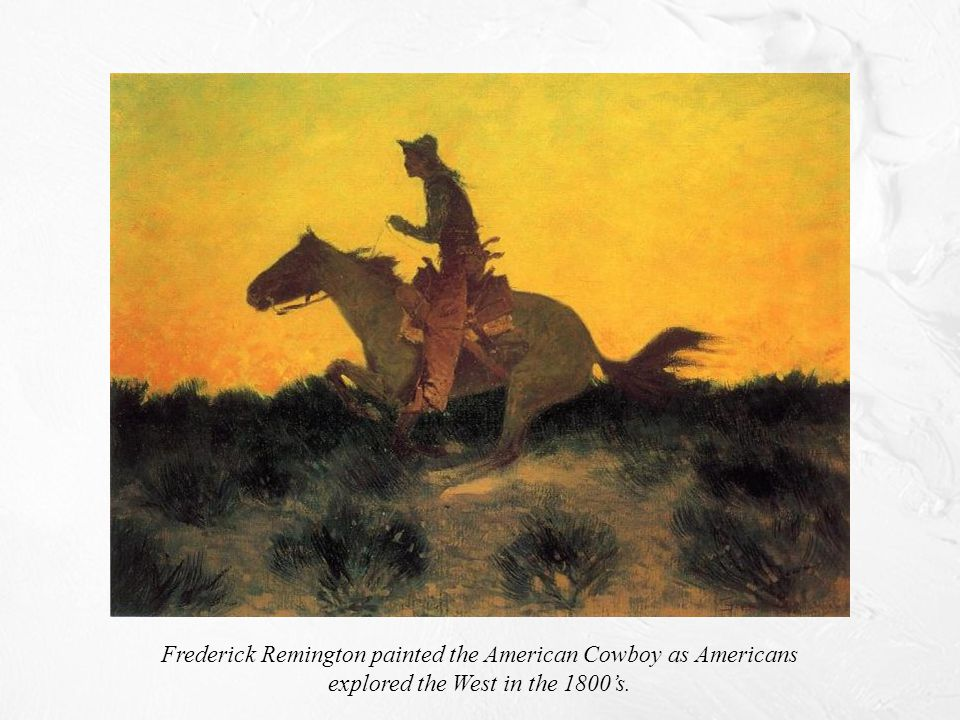 Frederick Remington painted the American Cowboy as Americans explored the West in the 1800's.