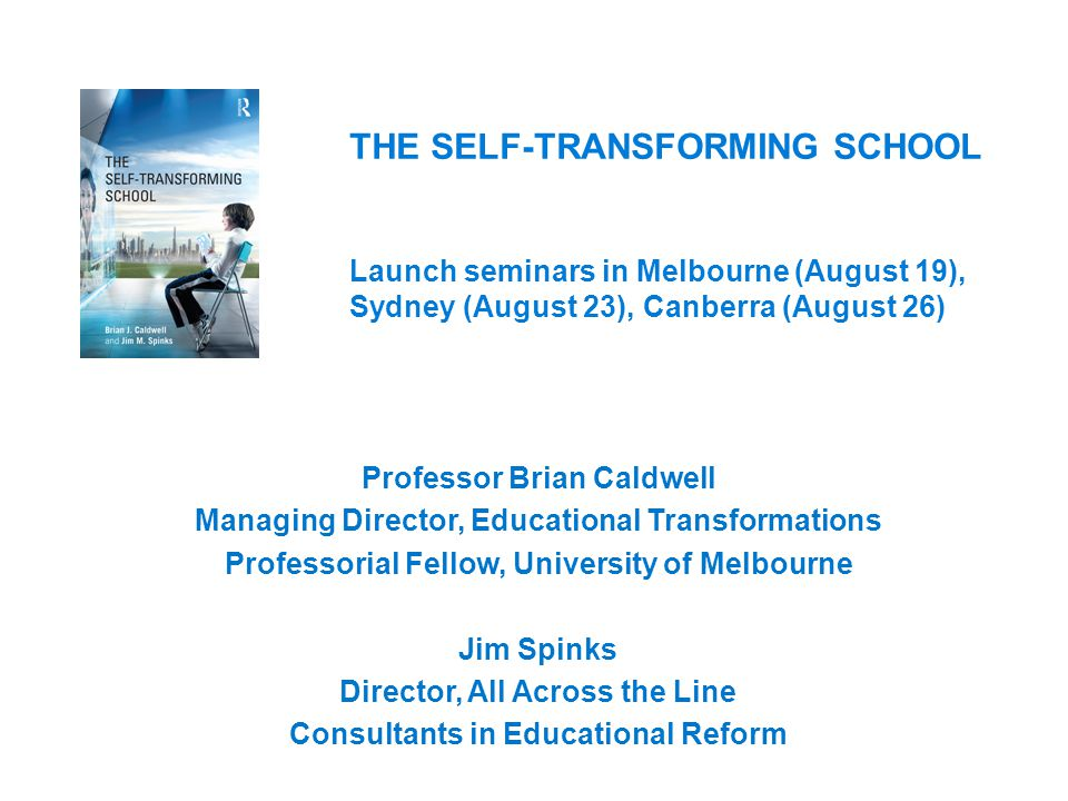 THE SELF-TRANSFORMING SCHOOL Launch seminars in Melbourne (August 19), Sydney (August 23), Canberra (August 26) Professor Brian Caldwell Managing Director, Educational Transformations Professorial Fellow, University of Melbourne Jim Spinks Director, All Across the Line Consultants in Educational Reform
