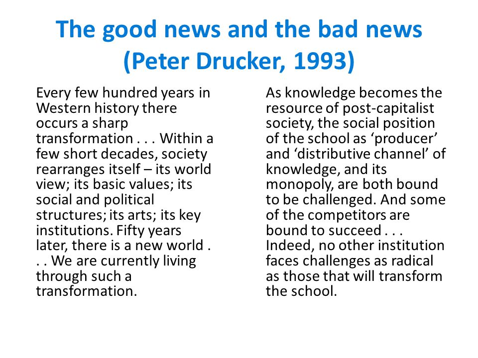 The good news and the bad news (Peter Drucker, 1993) Every few hundred years in Western history there occurs a sharp transformation...