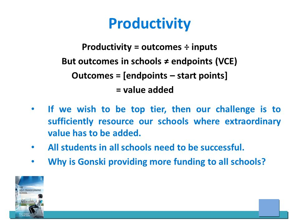 Productivity Productivity = outcomes ÷ inputs But outcomes in schools ≠ endpoints (VCE) Outcomes = [endpoints – start points] = value added If we wish to be top tier, then our challenge is to sufficiently resource our schools where extraordinary value has to be added.
