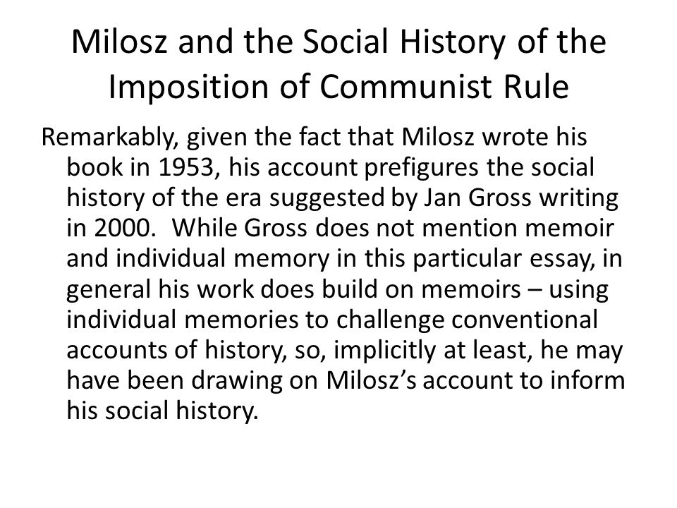 Milosz and the Social History of the Imposition of Communist Rule Remarkably, given the fact that Milosz wrote his book in 1953, his account prefigures the social history of the era suggested by Jan Gross writing in 2000.