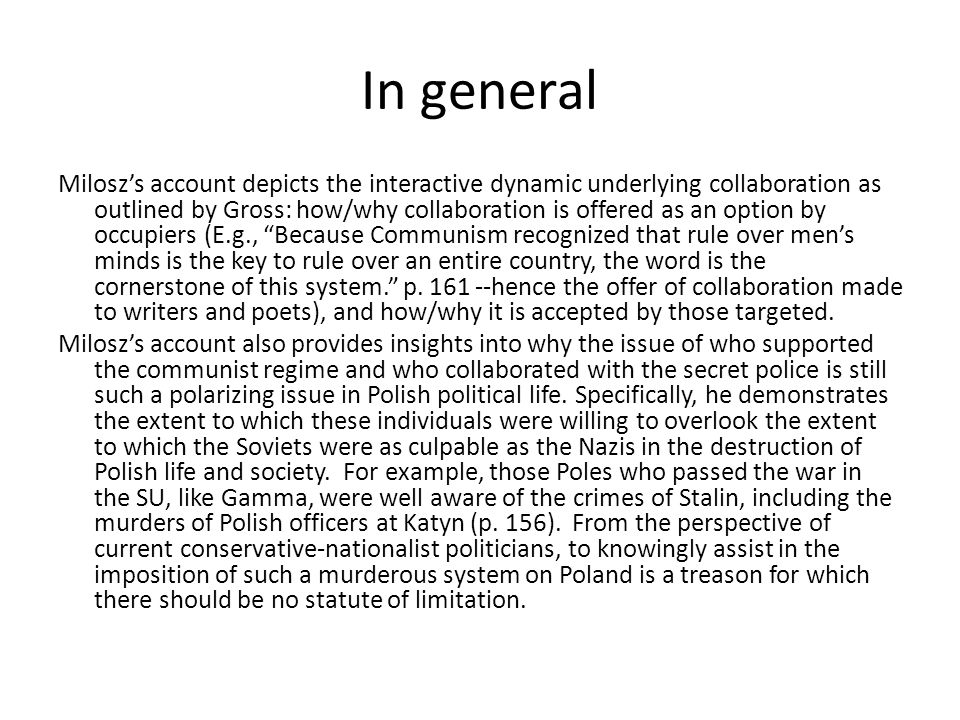 In general Milosz's account depicts the interactive dynamic underlying collaboration as outlined by Gross: how/why collaboration is offered as an option by occupiers (E.g., Because Communism recognized that rule over men's minds is the key to rule over an entire country, the word is the cornerstone of this system. p.