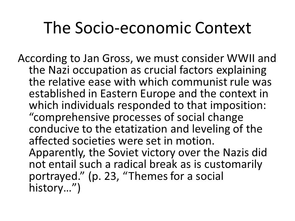 The Socio-economic Context According to Jan Gross, we must consider WWII and the Nazi occupation as crucial factors explaining the relative ease with which communist rule was established in Eastern Europe and the context in which individuals responded to that imposition: comprehensive processes of social change conducive to the etatization and leveling of the affected societies were set in motion.