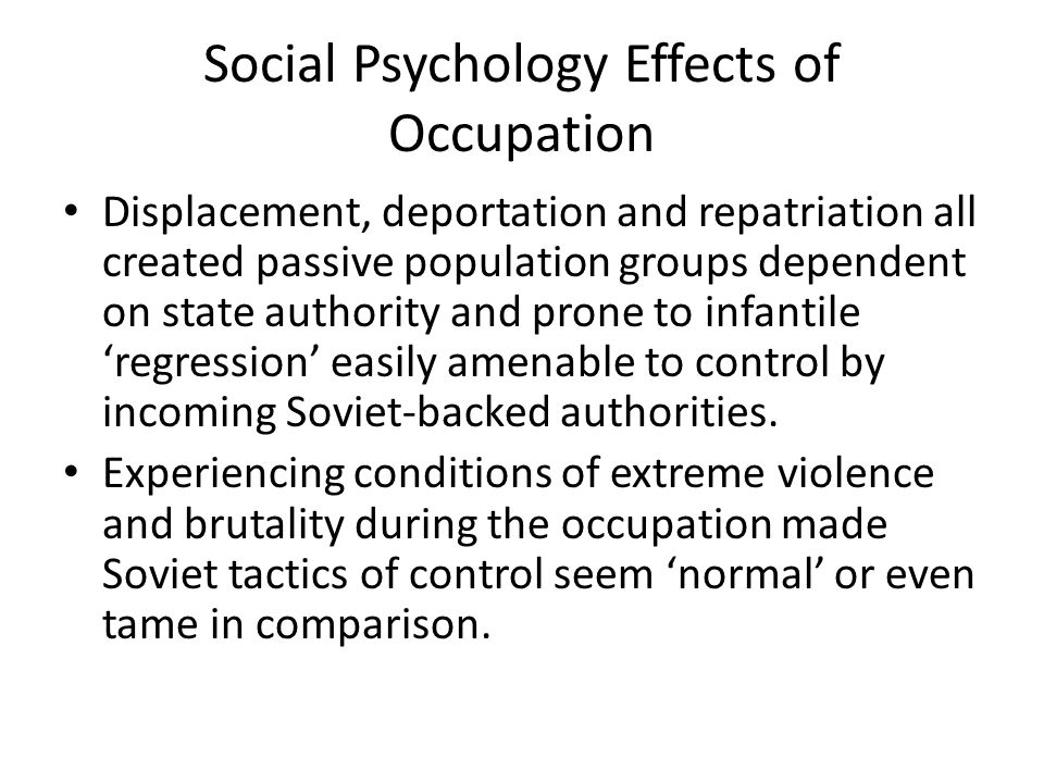Social Psychology Effects of Occupation Displacement, deportation and repatriation all created passive population groups dependent on state authority and prone to infantile 'regression' easily amenable to control by incoming Soviet-backed authorities.