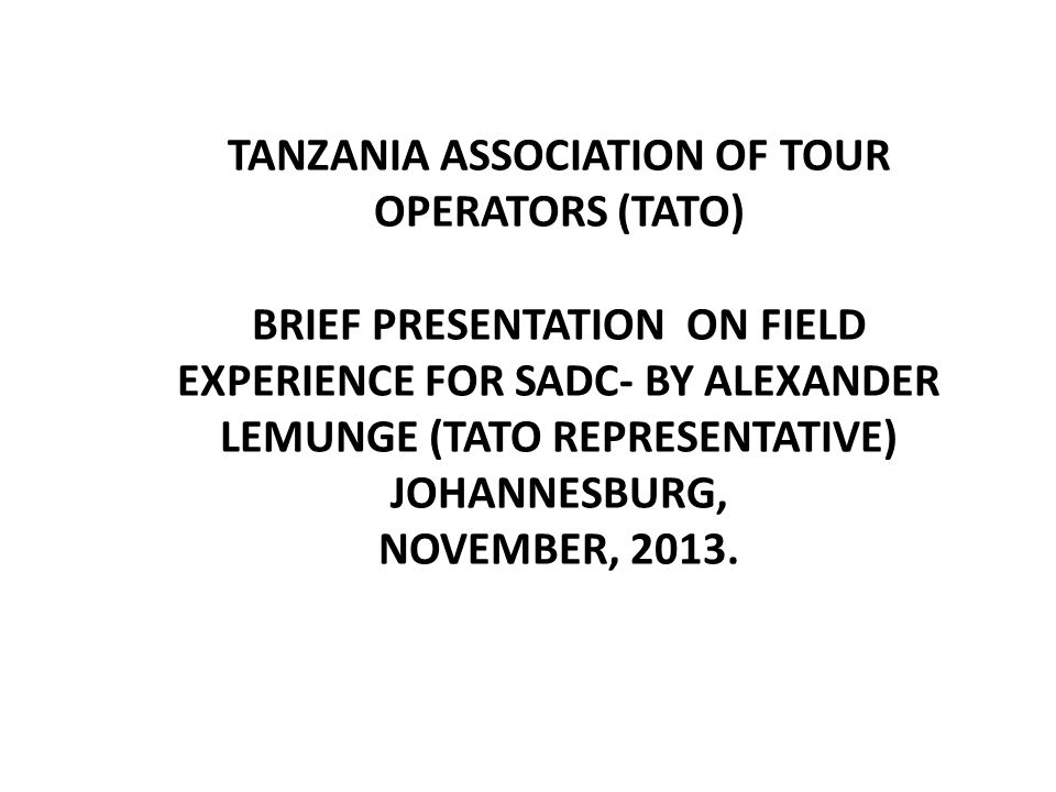 TANZANIA ASSOCIATION OF TOUR OPERATORS (TATO) BRIEF PRESENTATION ON FIELD EXPERIENCE FOR SADC- BY ALEXANDER LEMUNGE (TATO REPRESENTATIVE) JOHANNESBURG, NOVEMBER, 2013.