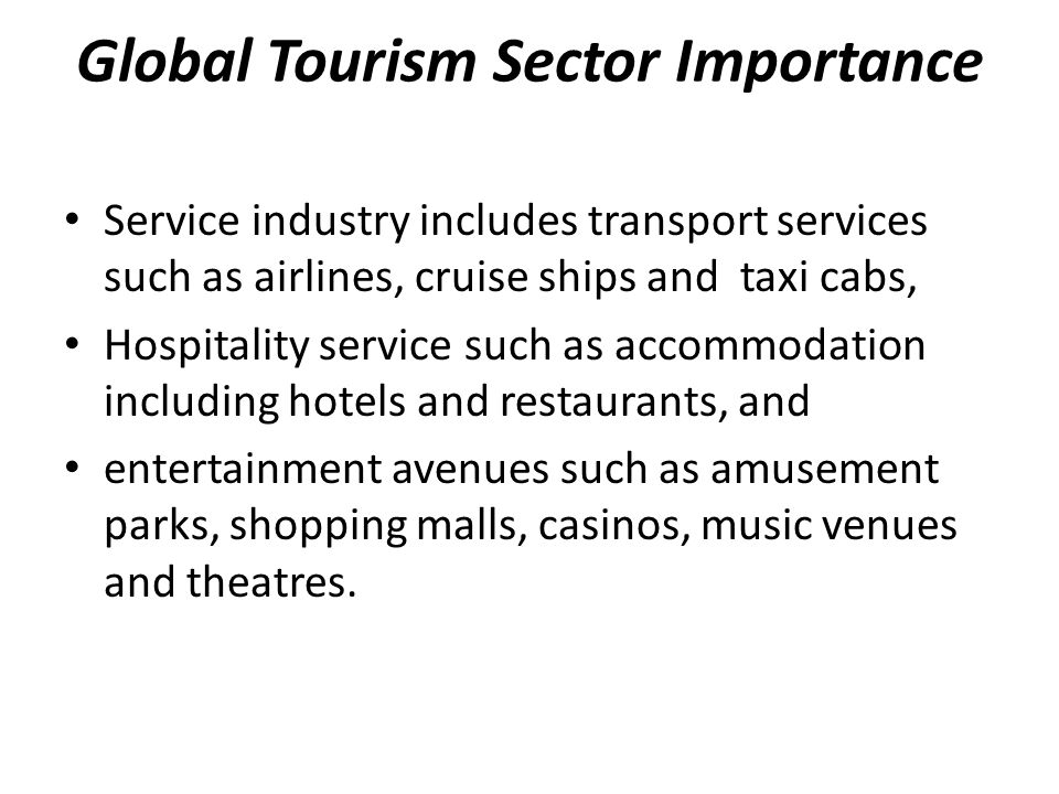 Global Tourism Sector Importance Service industry includes transport services such as airlines, cruise ships and taxi cabs, Hospitality service such as accommodation including hotels and restaurants, and entertainment avenues such as amusement parks, shopping malls, casinos, music venues and theatres.