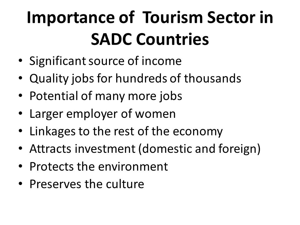 Importance of Tourism Sector in SADC Countries Significant source of income Quality jobs for hundreds of thousands Potential of many more jobs Larger employer of women Linkages to the rest of the economy Attracts investment (domestic and foreign) Protects the environment Preserves the culture