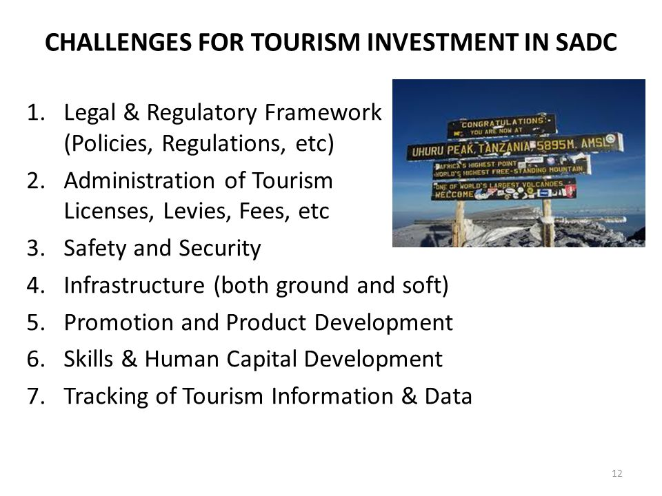 CHALLENGES FOR TOURISM INVESTMENT IN SADC 1.Legal & Regulatory Framework (Policies, Regulations, etc) 2.Administration of Tourism Licenses, Levies, Fees, etc 3.Safety and Security 4.Infrastructure (both ground and soft) 5.Promotion and Product Development 6.Skills & Human Capital Development 7.Tracking of Tourism Information & Data 12