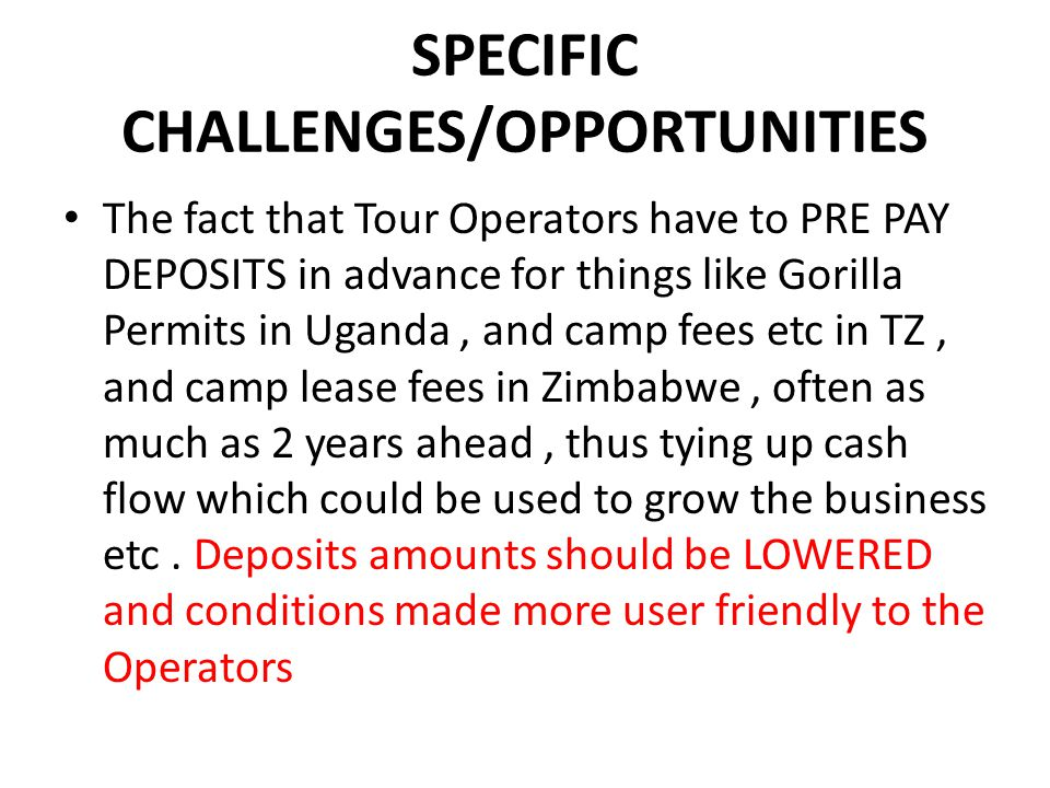 SPECIFIC CHALLENGES/OPPORTUNITIES The fact that Tour Operators have to PRE PAY DEPOSITS in advance for things like Gorilla Permits in Uganda, and camp fees etc in TZ, and camp lease fees in Zimbabwe, often as much as 2 years ahead, thus tying up cash flow which could be used to grow the business etc.