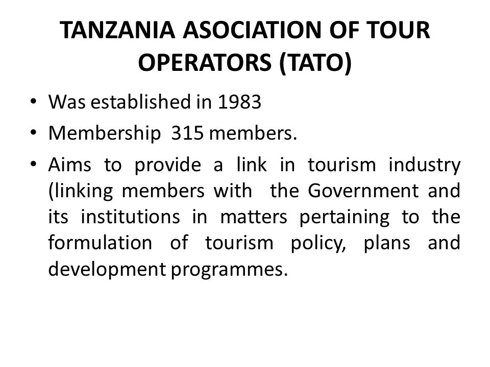 TANZANIA ASOCIATION OF TOUR OPERATORS (TATO) Was established in 1983 Membership 315 members.