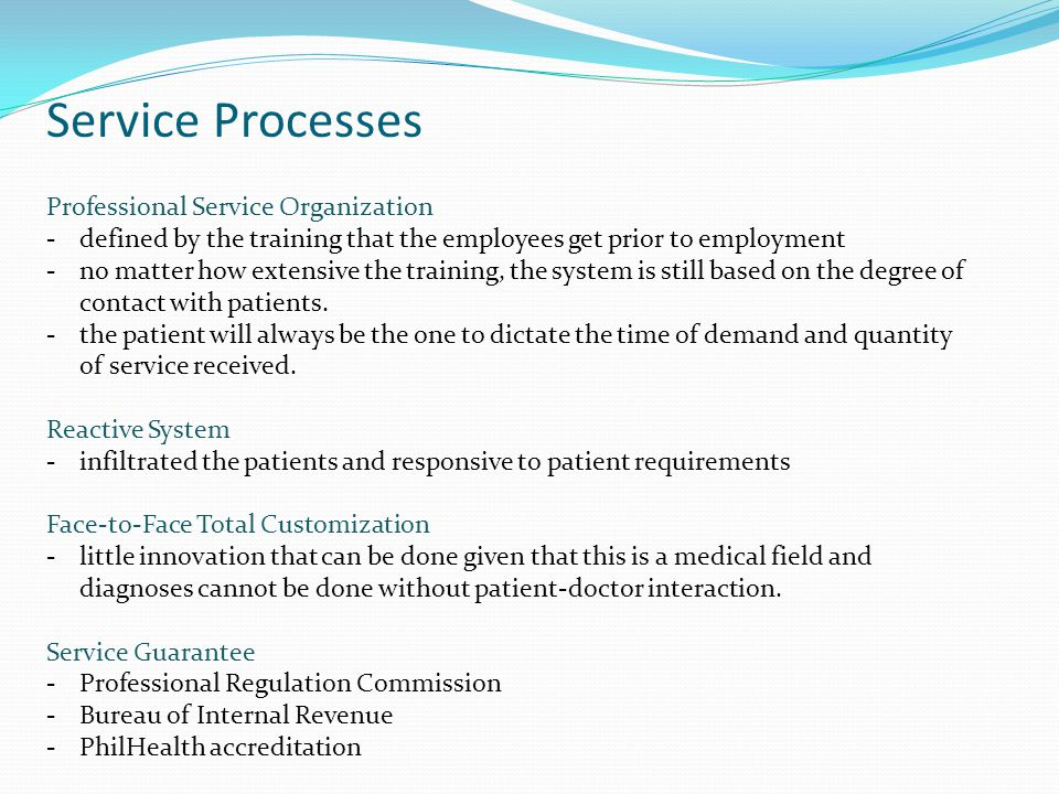 Service Processes Professional Service Organization -defined by the training that the employees get prior to employment -no matter how extensive the training, the system is still based on the degree of contact with patients.