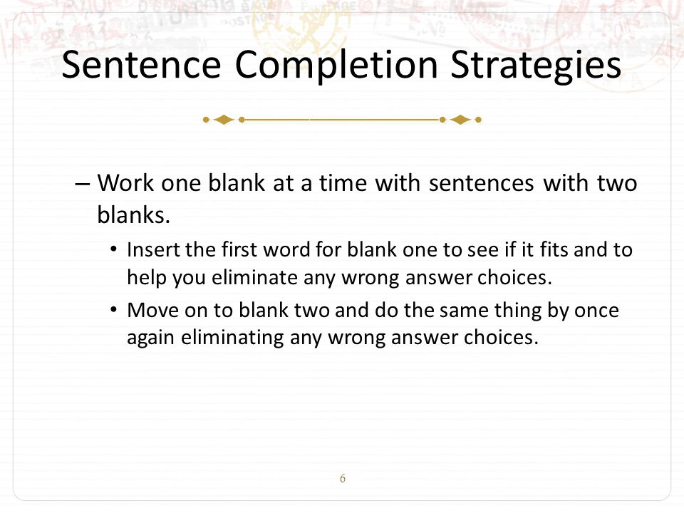 6 Sentence Completion Strategies – Work one blank at a time with sentences with two blanks. Insert the first word for blank one to see if it fits and