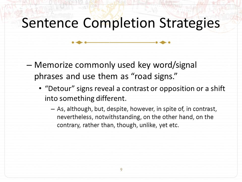 10 Sentence Completion Strategies – Memorize commonly used key word/signal phrases and use them as road signs. Detour signs reveal a contrast or opposition or a shift into something different.