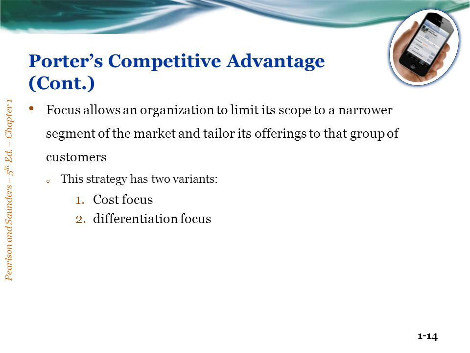 Pearlson and Saunders – 5 th Ed. – Chapter 1 1-14 Porter's Competitive Advantage (Cont.) Focus allows an organization to limit its scope to a narrower