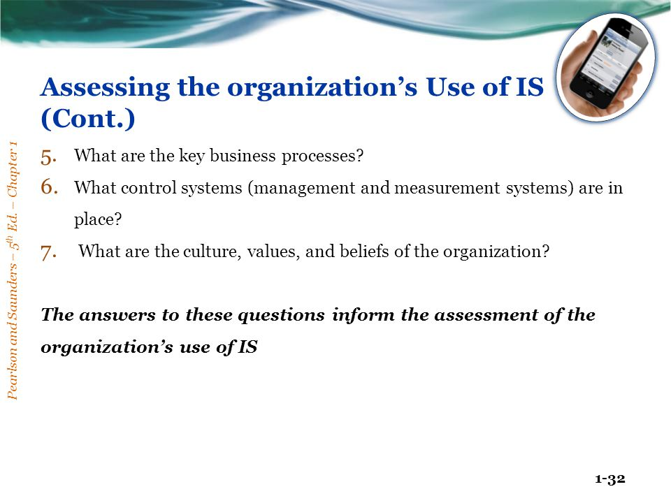 Pearlson and Saunders – 5 th Ed. – Chapter 1 1-32 Assessing the organization's Use of IS (Cont.) 5. What are the key business processes? 6. What contr