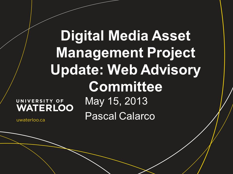 Digital Media Asset Management Project Update: Web Advisory Committee May 15, 2013 Pascal Calarco