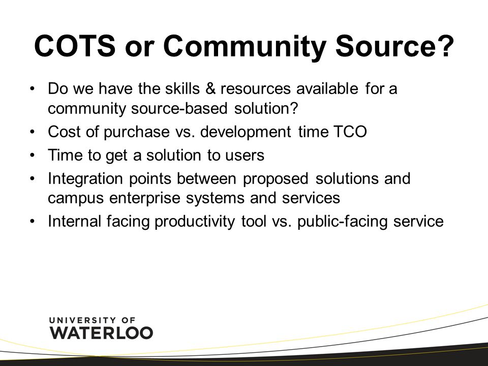 COTS or Community Source? Do we have the skills & resources available for a community source-based solution? Cost of purchase vs. development time TCO