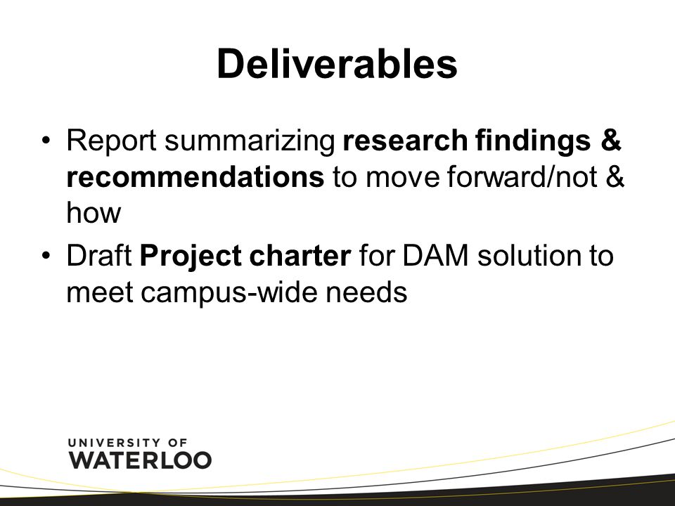 Deliverables Report summarizing research findings & recommendations to move forward/not & how Draft Project charter for DAM solution to meet campus-wi