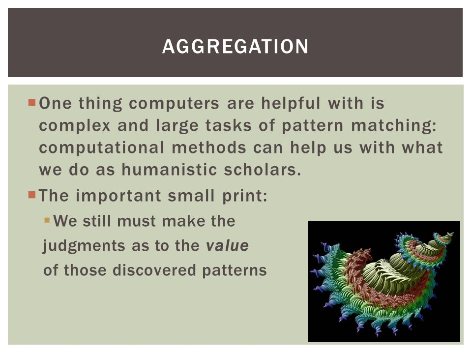  Digital Humanities offers two significant advances for our work: 1.Granularity 2.Larger Scope AGGREGATION