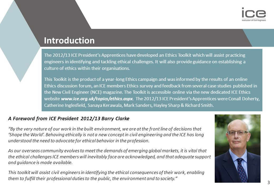 A Foreword from ICE President 2012/13 Barry Clarke By the very nature of our work in the built environment, we are at the front line of decisions that 'Shape the World'.