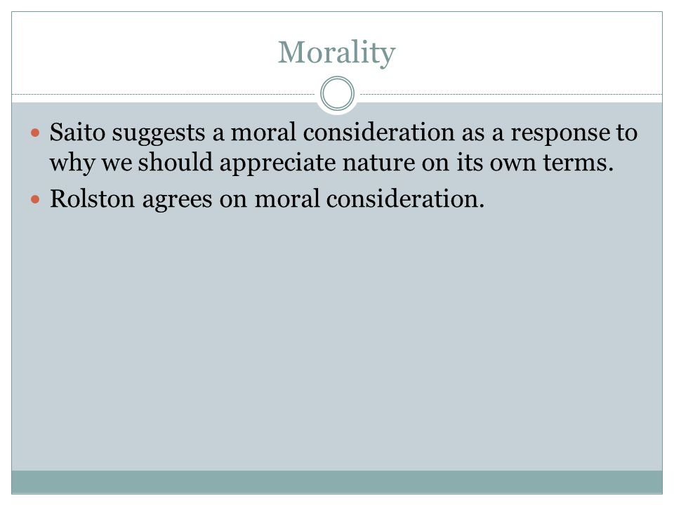 Morality Saito suggests a moral consideration as a response to why we should appreciate nature on its own terms.