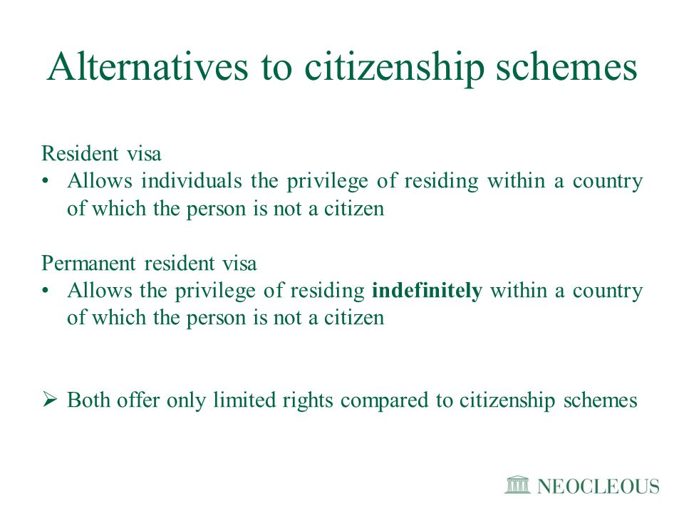 Common provisions for the application of citizenship schemes The provisions for citizenship schemes are different in each country, however they usually entail: Conditions such as: Residency in the country for a certain number of years Language proficiency of the host country Clean criminal record Economic criteria such as: –Investment in government activities of the country; –Investment in financial assets of companies or organizations of the country; or –Investment in real estate.