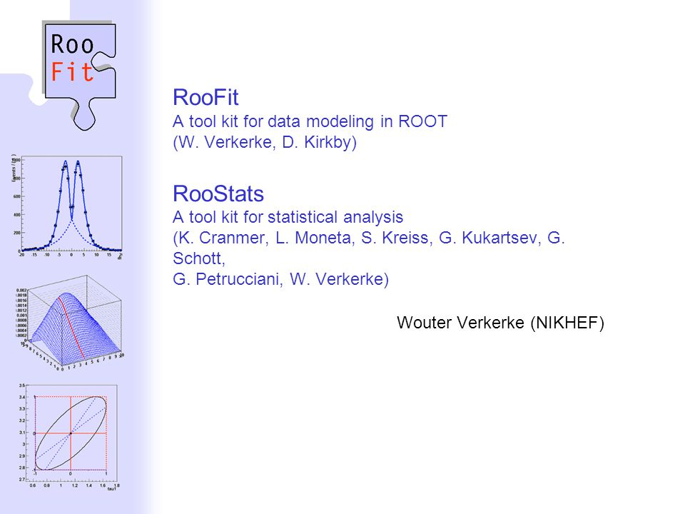 Wouter Verkerke, NIKHEF RooFit A tool kit for data modeling in ROOT (W. Verkerke, D. Kirkby) RooStats A tool kit for statistical analysis (K. Cranmer,
