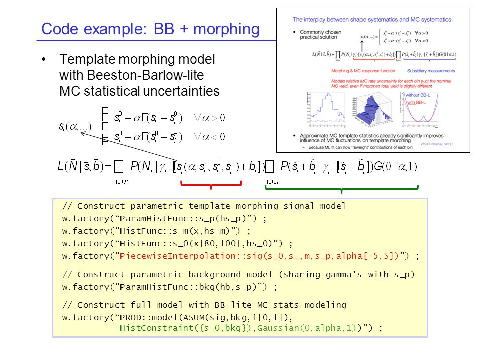 Code example: BB + morphing Template morphing model with Beeston-Barlow-lite MC statistical uncertainties // Construct parametric template morphing signal model w.factory( ParamHistFunc::s_p(hs_p) ) ; w.factory( HistFunc::s_m(x,hs_m) ) ; w.factory( HistFunc::s_0(x[80,100],hs_0) ) ; w.factory( PiecewiseInterpolation::sig(s_0,s_,m,s_p,alpha[-5,5]) ) ; // Construct parametric background model (sharing gamma's with s_p) w.factory( ParamHistFunc::bkg(hb,s_p) ) ; // Construct full model with BB-lite MC stats modeling w.factory( PROD::model(ASUM(sig,bkg,f[0,1]), HistConstraint({s_0,bkg}),Gaussian(0,alpha,1)) ) ;
