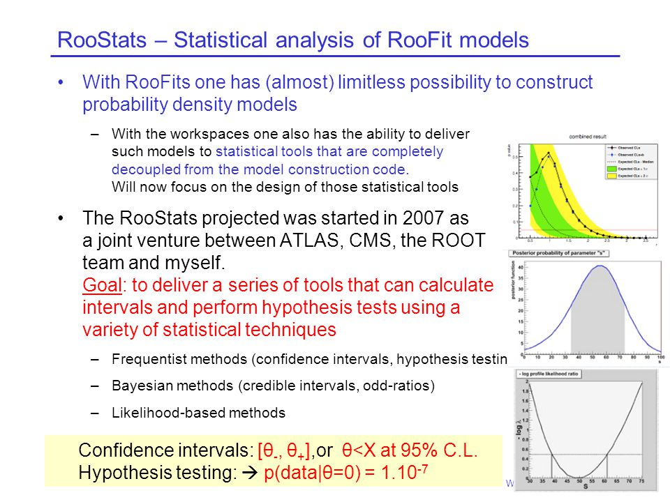 RooStats – Statistical analysis of RooFit models With RooFits one has (almost) limitless possibility to construct probability density models –With the workspaces one also has the ability to deliver such models to statistical tools that are completely decoupled from the model construction code.