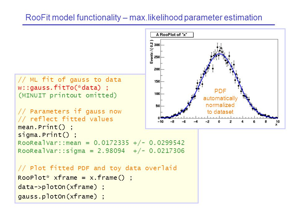 RooFit model functionality – max.likelihood parameter estimation // ML fit of gauss to data w::gauss.fitTo(*data) ; (MINUIT printout omitted) // Parameters if gauss now // reflect fitted values mean.Print() ; sigma.Print() ; RooRealVar::mean = 0.0172335 +/- 0.0299542 RooRealVar::sigma = 2.98094 +/- 0.0217306 // Plot fitted PDF and toy data overlaid RooPlot* xframe = x.frame() ; data->plotOn(xframe) ; gauss.plotOn(xframe) ; PDF automatically normalized to dataset