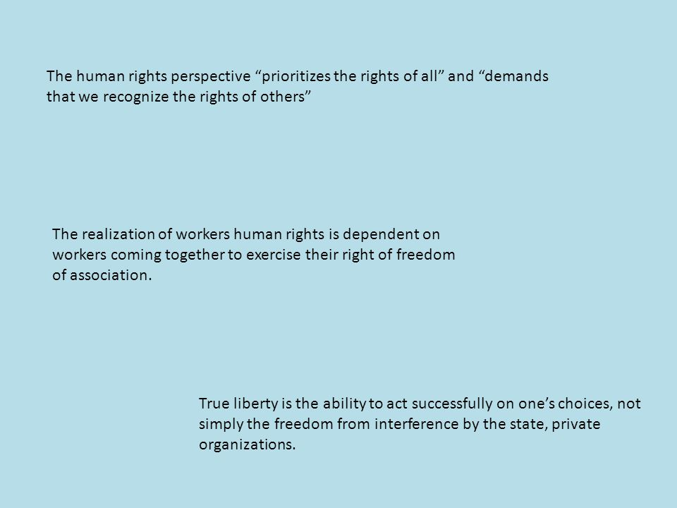 The human rights perspective prioritizes the rights of all and demands that we recognize the rights of others The realization of workers human rights is dependent on workers coming together to exercise their right of freedom of association.