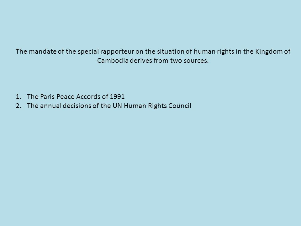 The mandate of the special rapporteur on the situation of human rights in the Kingdom of Cambodia derives from two sources.