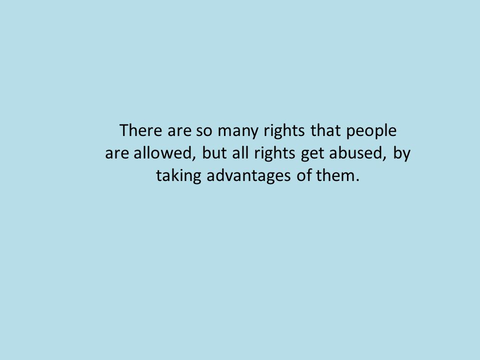 There are so many rights that people are allowed, but all rights get abused, by taking advantages of them.