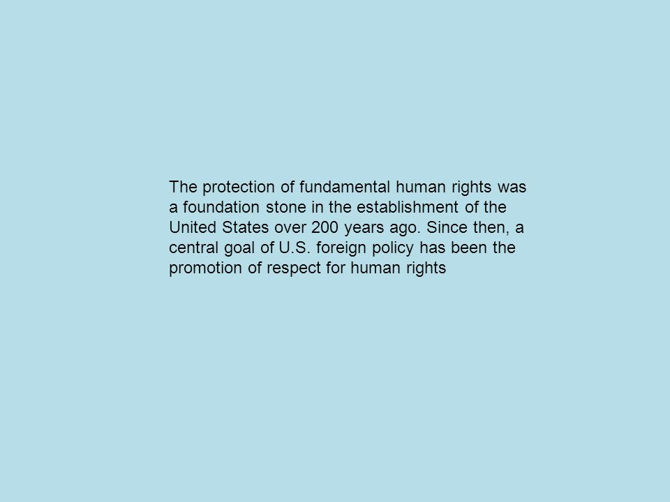 The protection of fundamental human rights was a foundation stone in the establishment of the United States over 200 years ago.