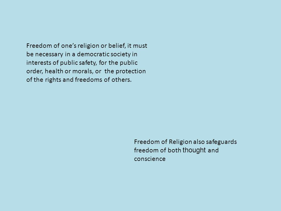 Freedom of one's religion or belief, it must be necessary in a democratic society in interests of public safety, for the public order, health or morals, or the protection of the rights and freedoms of others.
