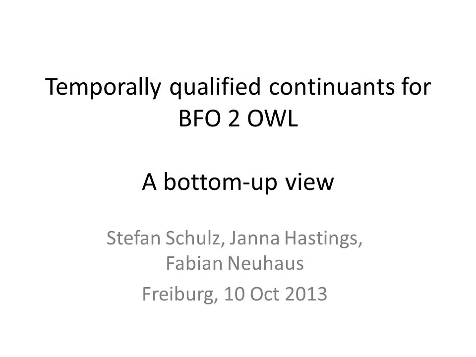 Temporally qualified continuants for BFO 2 OWL A bottom-up view Stefan Schulz, Janna Hastings, Fabian Neuhaus Freiburg, 10 Oct 2013