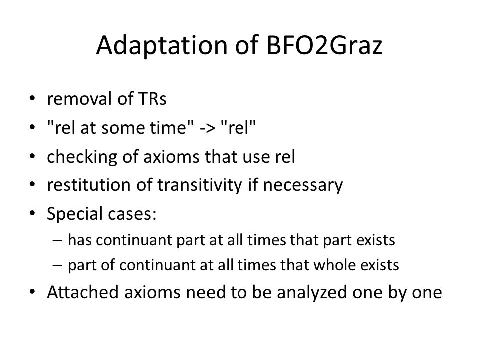 Adaptation of BFO2Graz removal of TRs rel at some time -> rel checking of axioms that use rel restitution of transitivity if necessary Special cases: – has continuant part at all times that part exists – part of continuant at all times that whole exists Attached axioms need to be analyzed one by one