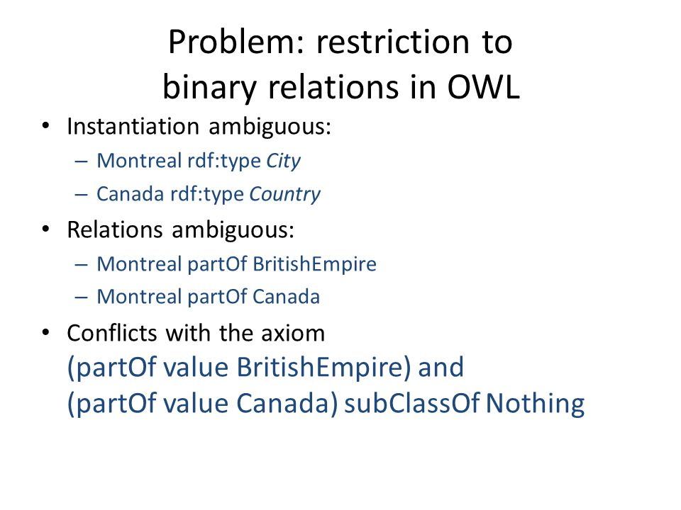 Problem: restriction to binary relations in OWL Instantiation ambiguous: – Montreal rdf:type City – Canada rdf:type Country Relations ambiguous: – Montreal partOf BritishEmpire – Montreal partOf Canada Conflicts with the axiom (partOf value BritishEmpire) and (partOf value Canada) subClassOf Nothing