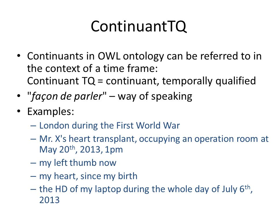 ContinuantTQ Continuants in OWL ontology can be referred to in the context of a time frame: Continuant TQ = continuant, temporally qualified façon de parler – way of speaking Examples: – London during the First World War – Mr.