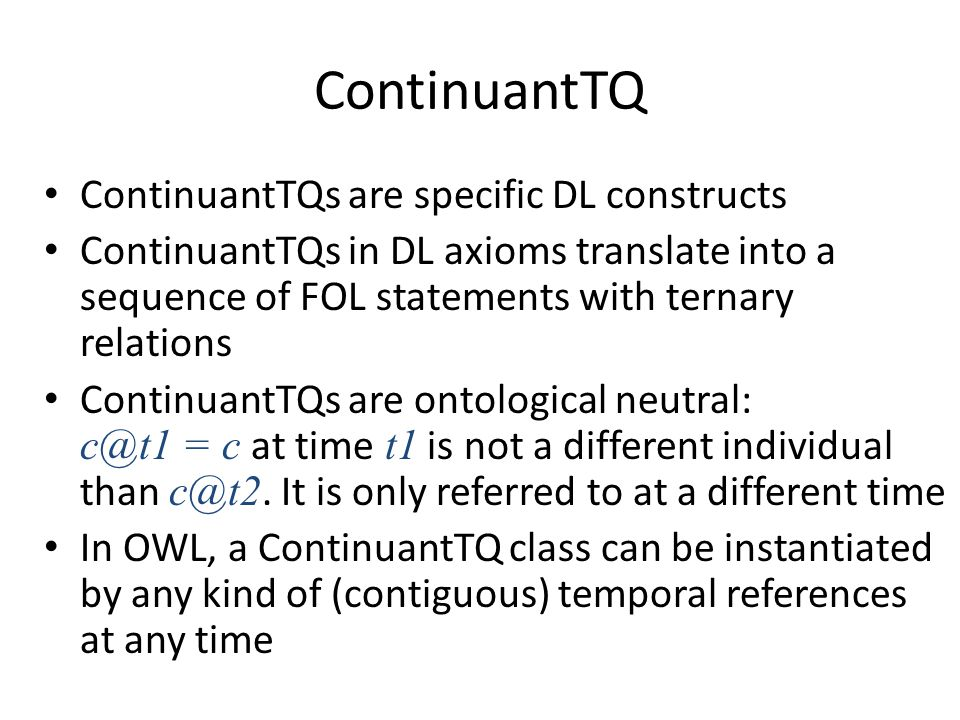 ContinuantTQ ContinuantTQs are specific DL constructs ContinuantTQs in DL axioms translate into a sequence of FOL statements with ternary relations ContinuantTQs are ontological neutral: c@t1 = c at time t1 is not a different individual than c@t2.