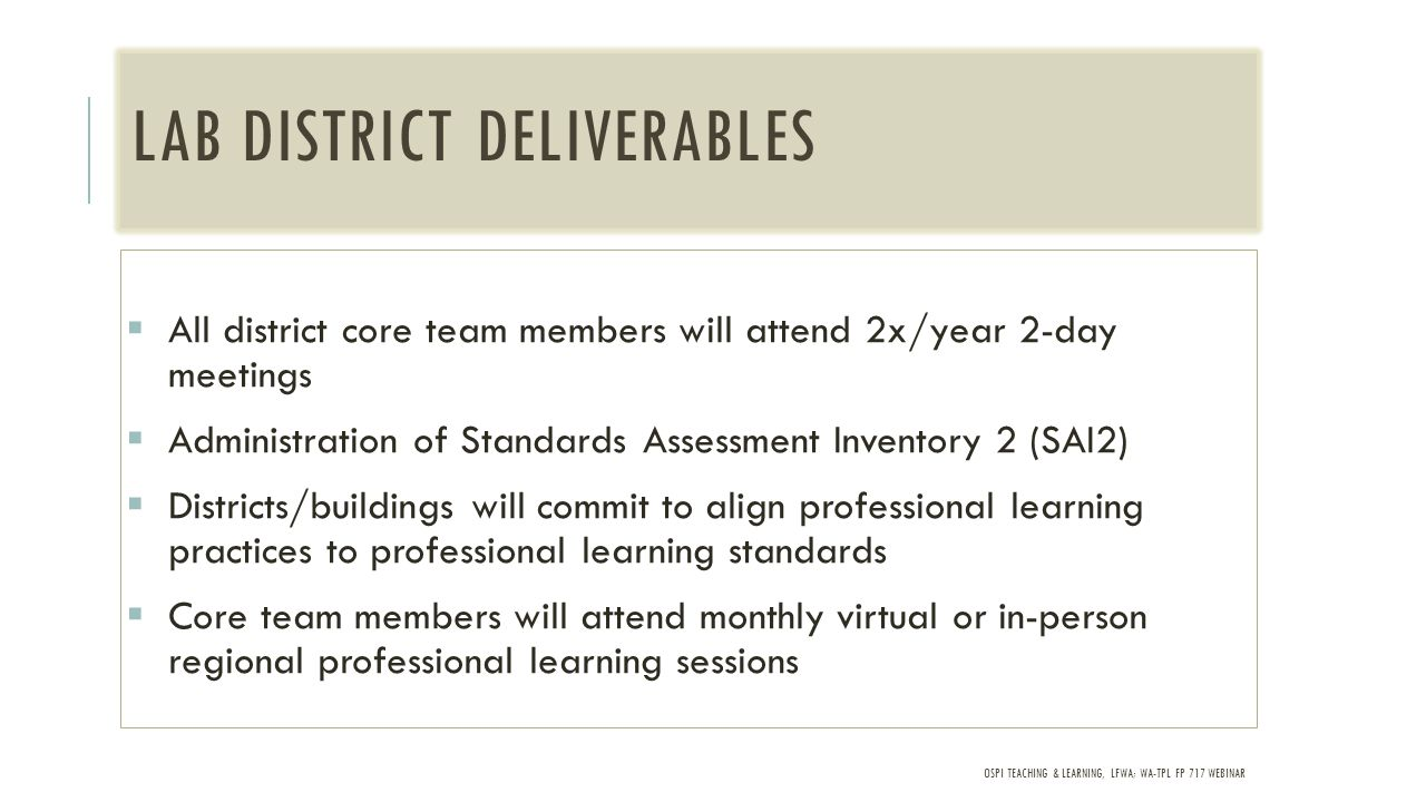 OSPI TEACHING & LEARNING, LFWA; WA-TPL FP 717 WEBINAR LAB DISTRICT DELIVERABLES  All district core team members will attend 2x/year 2-day meetings  Administration of Standards Assessment Inventory 2 (SAI2)  Districts/buildings will commit to align professional learning practices to professional learning standards  Core team members will attend monthly virtual or in-person regional professional learning sessions