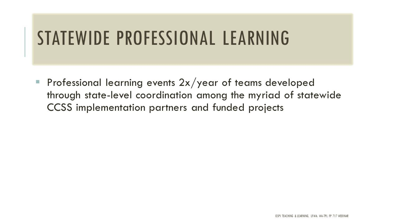 OSPI TEACHING & LEARNING, LFWA; WA-TPL FP 717 WEBINAR STATEWIDE PROFESSIONAL LEARNING  Professional learning events 2x/year of teams developed through state-level coordination among the myriad of statewide CCSS implementation partners and funded projects